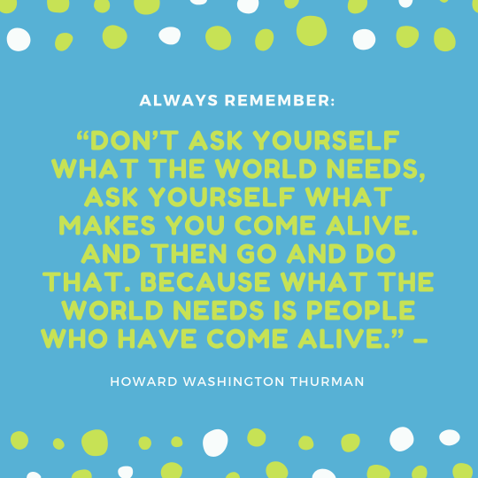 Don't ask yourself what the world needs, ask yourself what makes you come alive. And then go and do that. Because what the world needs is people who have come alive
